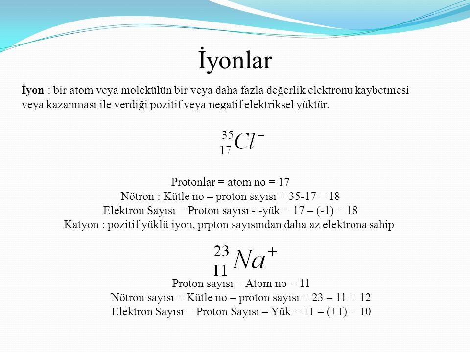 İyonlar İyon : bir atom veya molekülün bir veya daha fazla değerlik elektronu kaybetmesi.