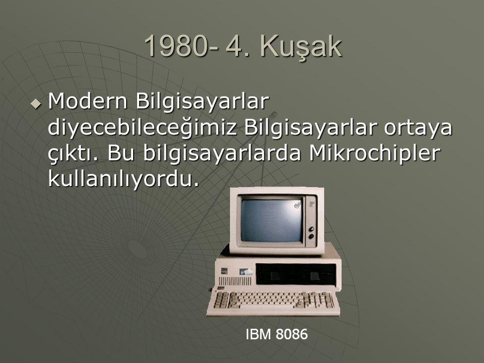 1980- 4. Kuşak Modern Bilgisayarlar diyecebileceğimiz Bilgisayarlar ortaya çıktı. Bu bilgisayarlarda Mikrochipler kullanılıyordu.
