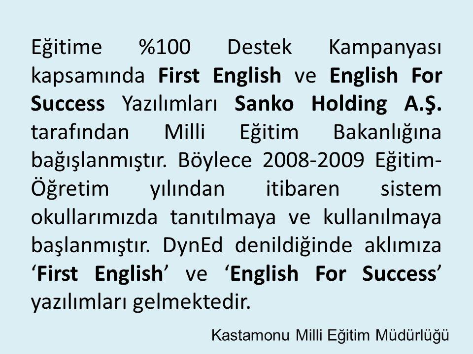 Eğitime %100 Destek Kampanyası kapsamında First English ve English For Success Yazılımları Sanko Holding A.Ş. tarafından Milli Eğitim Bakanlığına bağışlanmıştır. Böylece 2008-2009 Eğitim-Öğretim yılından itibaren sistem okullarımızda tanıtılmaya ve kullanılmaya başlanmıştır. DynEd denildiğinde aklımıza 'First English' ve 'English For Success' yazılımları gelmektedir.