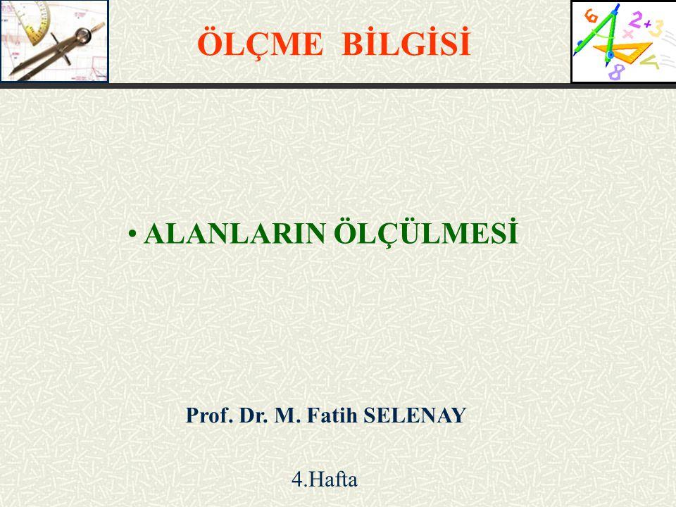 ÖLÇME BİLGİSİ ALANLARIN ÖLÇÜLMESİ Prof. Dr. M. Fatih SELENAY 4.Hafta