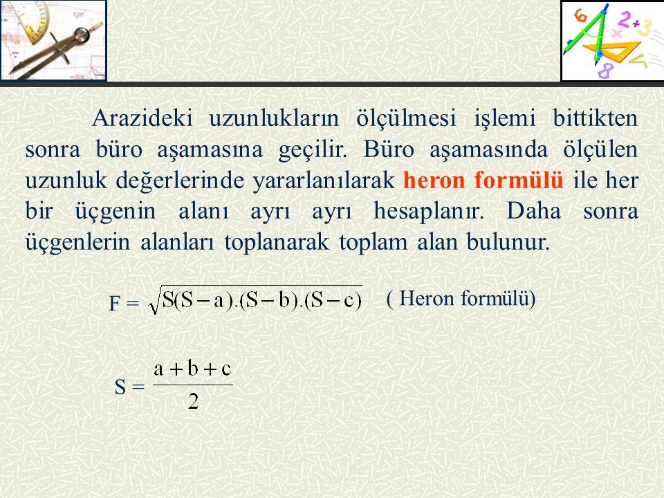 Arazideki uzunlukların ölçülmesi işlemi bittikten sonra büro aşamasına geçilir. Büro aşamasında ölçülen uzunluk değerlerinde yararlanılarak heron formülü ile her bir üçgenin alanı ayrı ayrı hesaplanır. Daha sonra üçgenlerin alanları toplanarak toplam alan bulunur.