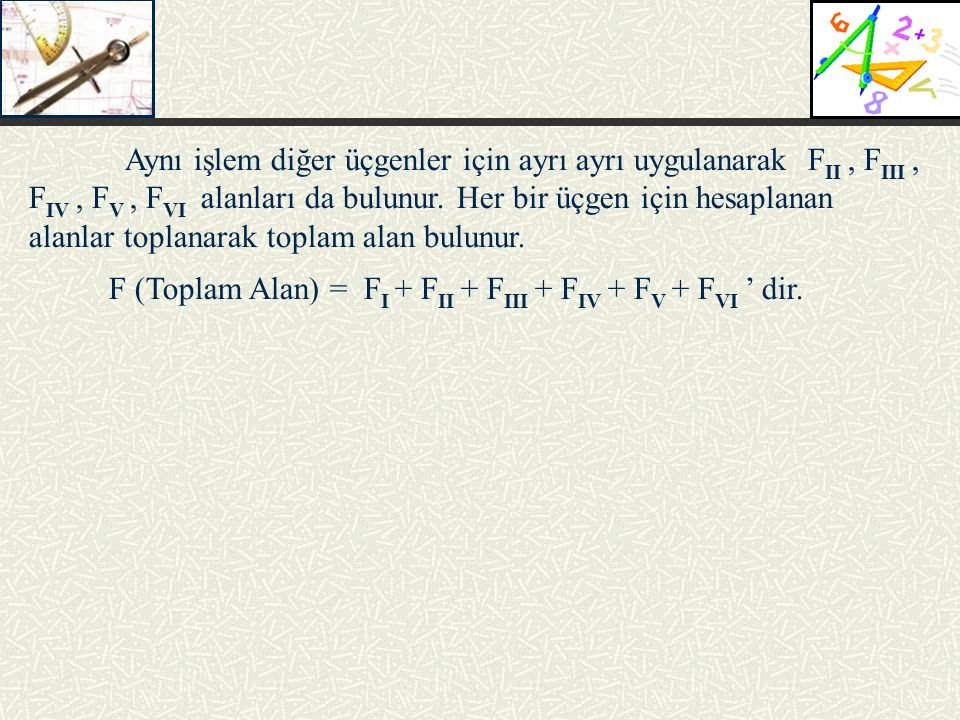 Aynı işlem diğer üçgenler için ayrı ayrı uygulanarak FII , FIII , FIV , FV , FVI alanları da bulunur. Her bir üçgen için hesaplanan alanlar toplanarak toplam alan bulunur.