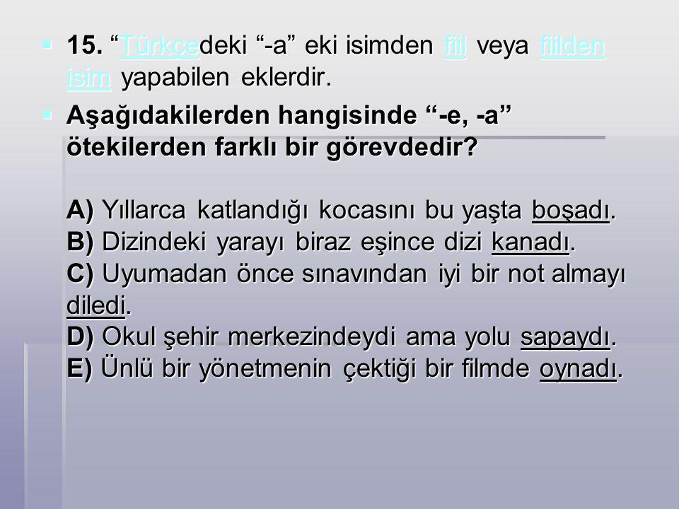 15. Türkçedeki -a eki isimden fiil veya fiilden isim yapabilen eklerdir.
