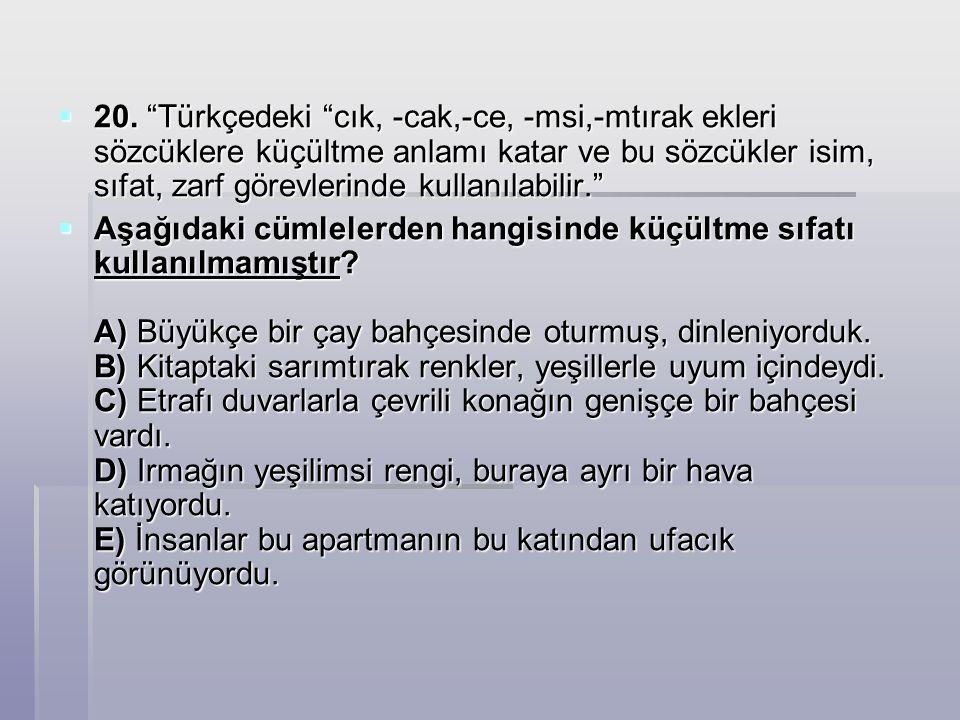 20. Türkçedeki cık, -cak,-ce, -msi,-mtırak ekleri sözcüklere küçültme anlamı katar ve bu sözcükler isim, sıfat, zarf görevlerinde kullanılabilir.
