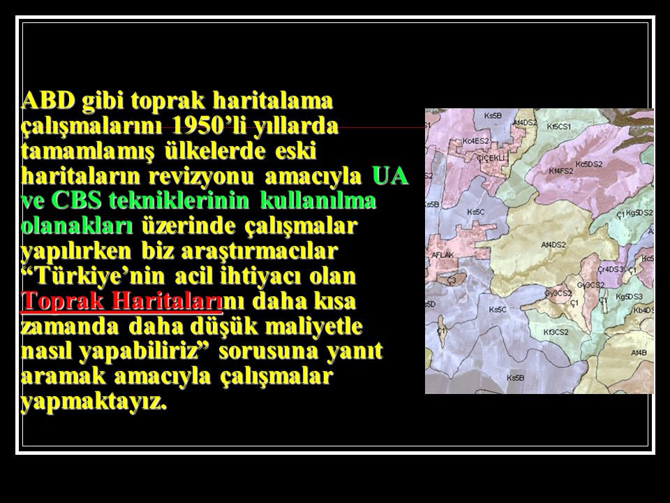 ABD gibi toprak haritalama çalışmalarını 1950'li yıllarda tamamlamış ülkelerde eski haritaların revizyonu amacıyla UA ve CBS tekniklerinin kullanılma olanakları üzerinde çalışmalar yapılırken biz araştırmacılar Türkiye'nin acil ihtiyacı olan Toprak Haritalarını daha kısa zamanda daha düşük maliyetle nasıl yapabiliriz sorusuna yanıt aramak amacıyla çalışmalar yapmaktayız.