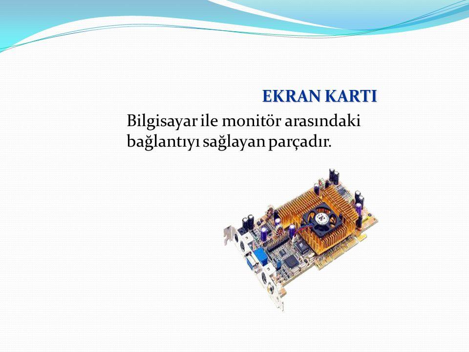 EKRAN KARTI Bilgisayar ile monitör arasındaki bağlantıyı sağlayan parçadır.