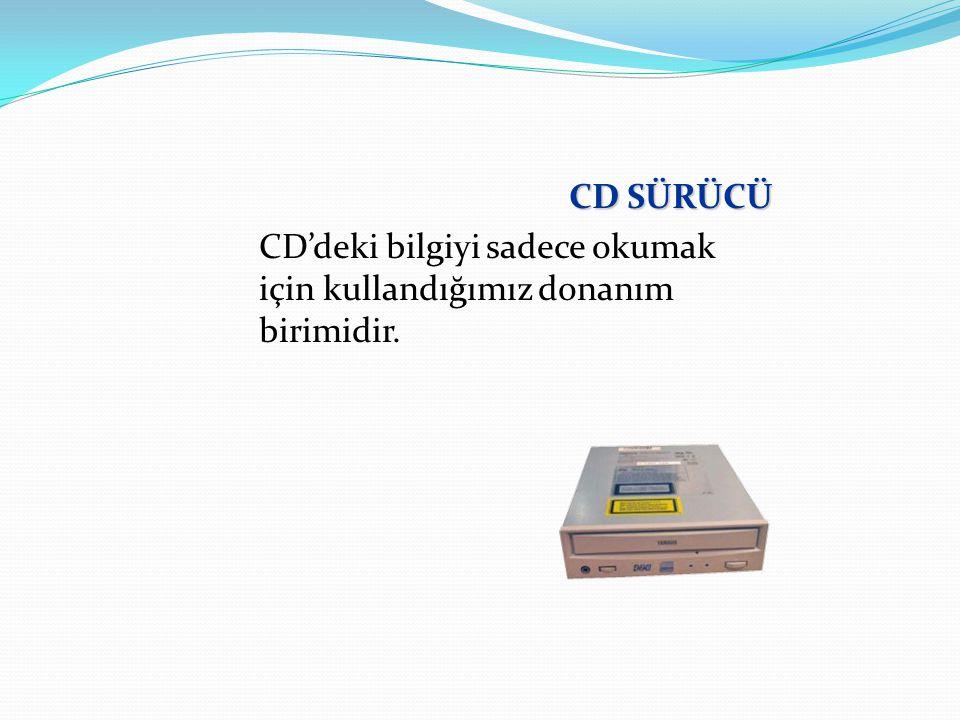 CD SÜRÜCÜ CD'deki bilgiyi sadece okumak için kullandığımız donanım birimidir.