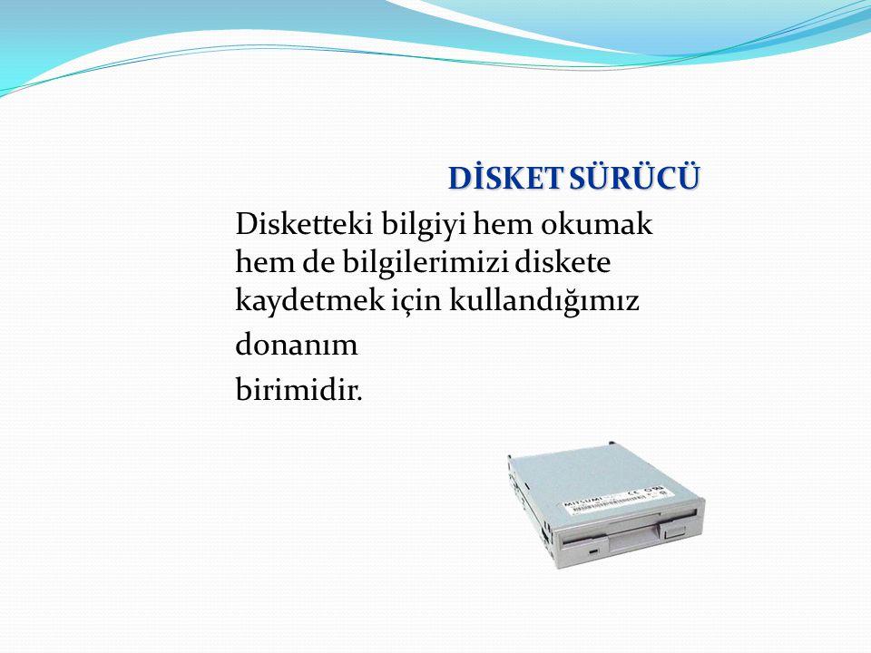 DİSKET SÜRÜCÜ Disketteki bilgiyi hem okumak hem de bilgilerimizi diskete kaydetmek için kullandığımız.