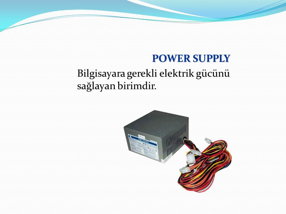 POWER SUPPLY Bilgisayara gerekli elektrik gücünü sağlayan birimdir.
