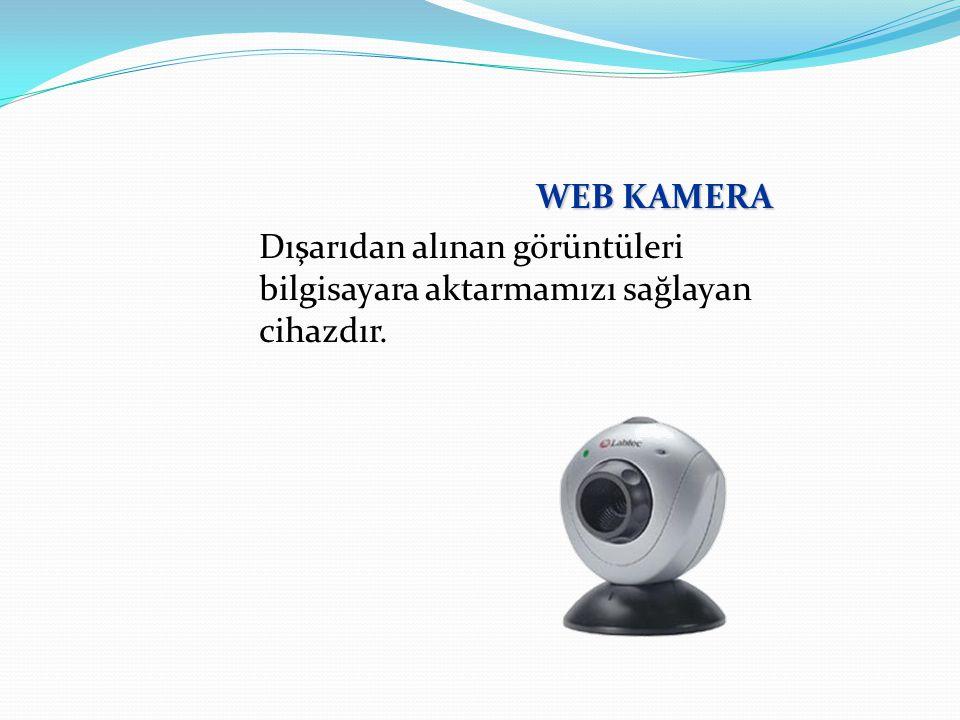 WEB KAMERA Dışarıdan alınan görüntüleri bilgisayara aktarmamızı sağlayan cihazdır.