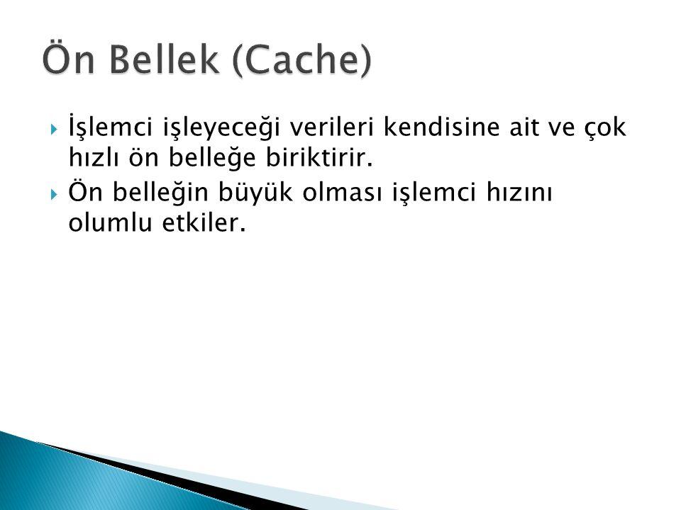 Ön Bellek (Cache) İşlemci işleyeceği verileri kendisine ait ve çok hızlı ön belleğe biriktirir.