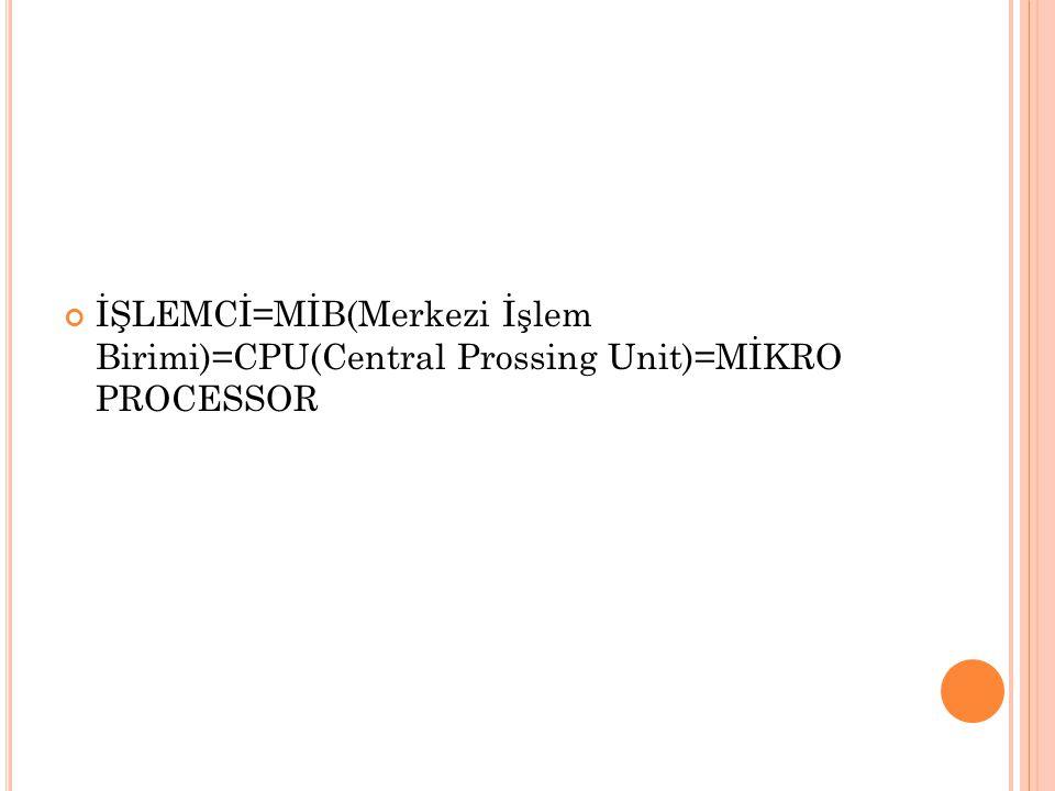 İŞLEMCİ=MİB(Merkezi İşlem Birimi)=CPU(Central Prossing Unit)=MİKRO PROCESSOR