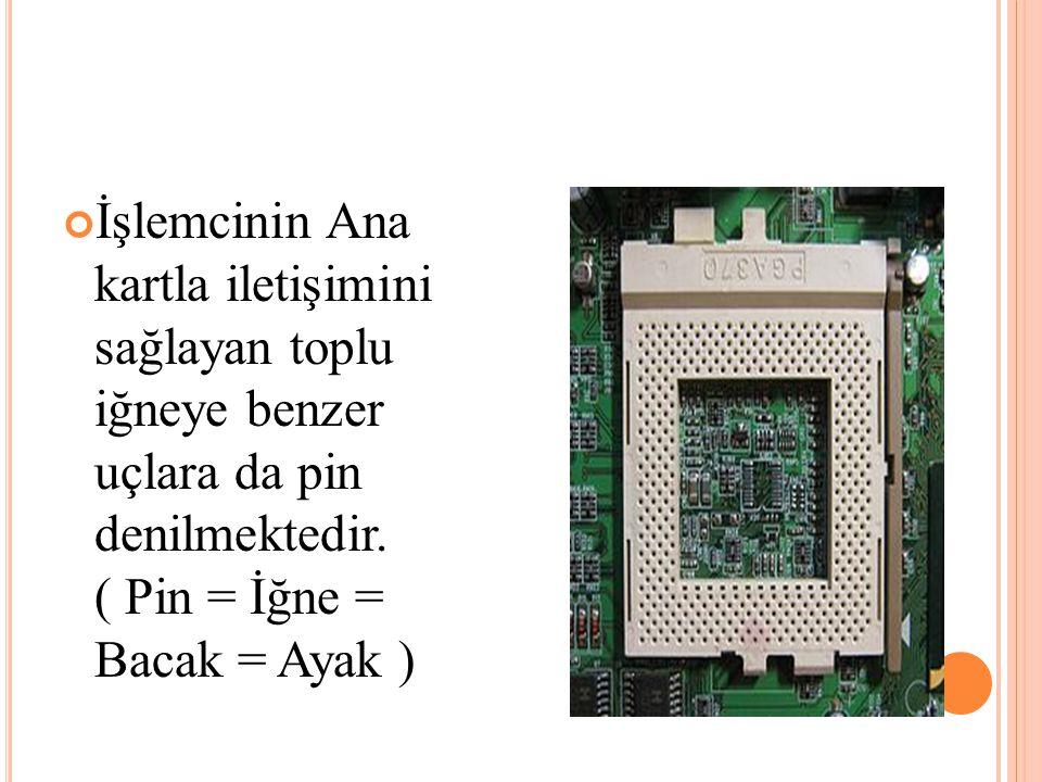 İşlemcinin Ana kartla iletişimini sağlayan toplu iğneye benzer uçlara da pin denilmektedir.