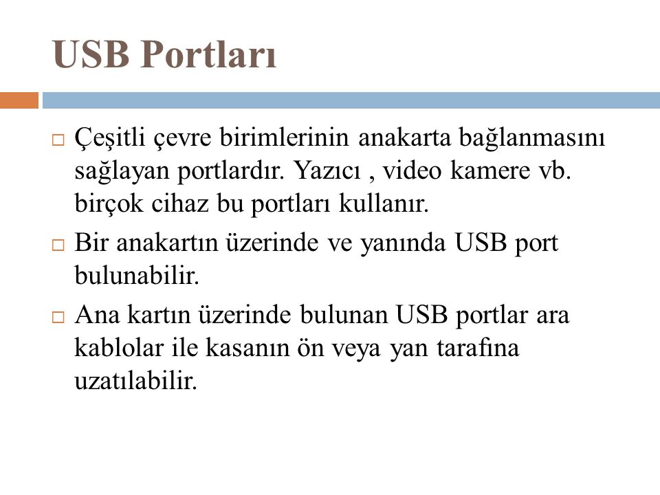 USB Portları Çeşitli çevre birimlerinin anakarta bağlanmasını sağlayan portlardır. Yazıcı , video kamere vb. birçok cihaz bu portları kullanır.