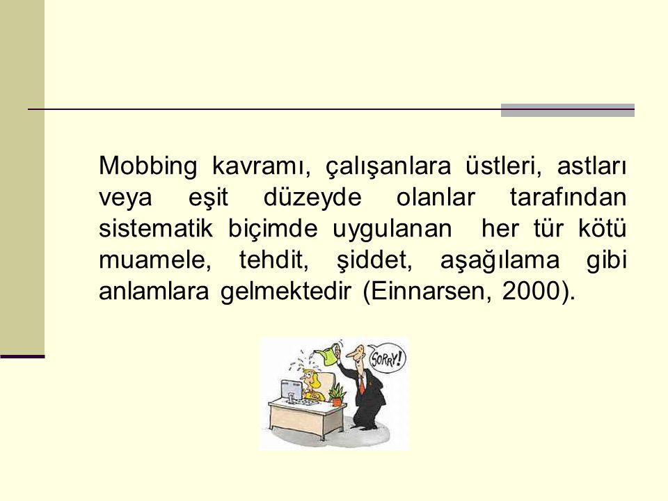 Mobbing kavramı, çalışanlara üstleri, astları veya eşit düzeyde olanlar tarafından sistematik biçimde uygulanan her tür kötü muamele, tehdit, şiddet, aşağılama gibi anlamlara gelmektedir (Einnarsen, 2000).