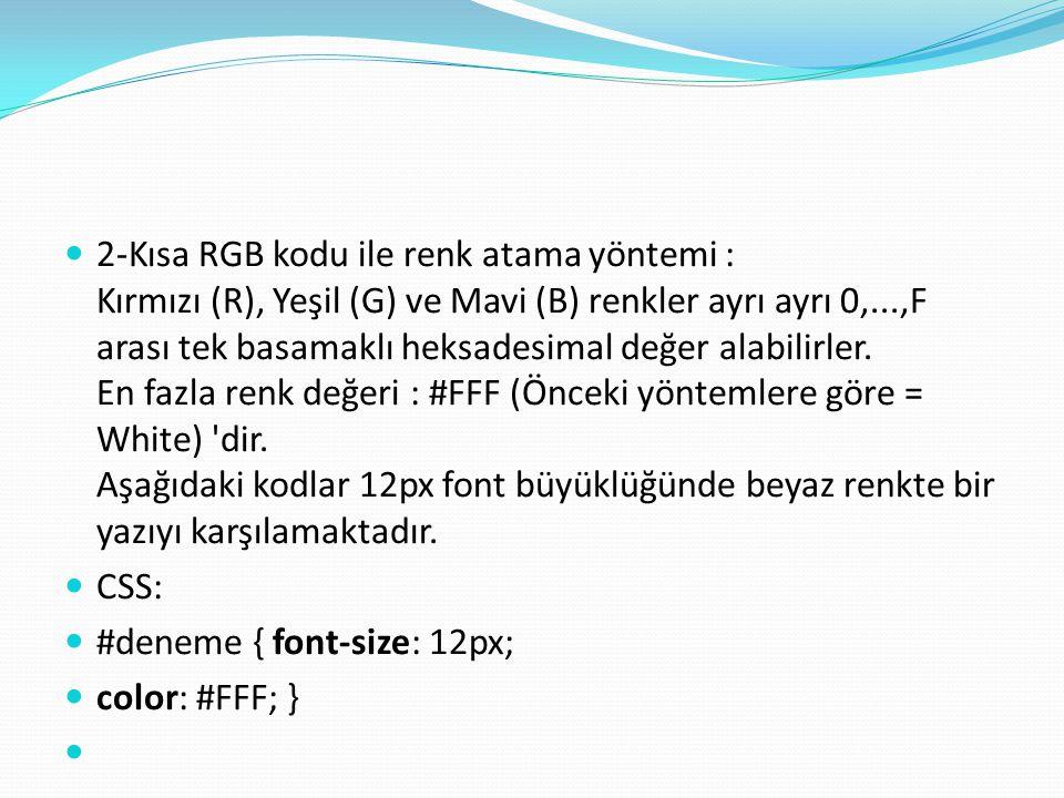 2-Kısa RGB kodu ile renk atama yöntemi : Kırmızı (R), Yeşil (G) ve Mavi (B) renkler ayrı ayrı 0,...,F arası tek basamaklı heksadesimal değer alabilirler. En fazla renk değeri : #FFF (Önceki yöntemlere göre = White) dir. Aşağıdaki kodlar 12px font büyüklüğünde beyaz renkte bir yazıyı karşılamaktadır.