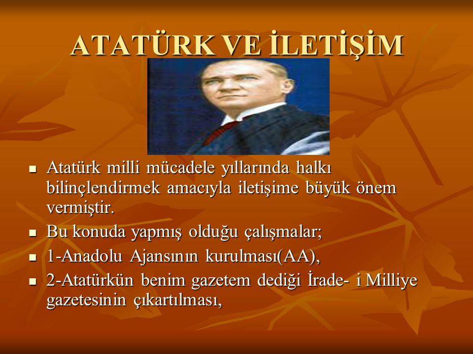 ATATÜRK VE İLETİŞİM Atatürk milli mücadele yıllarında halkı bilinçlendirmek amacıyla iletişime büyük önem vermiştir.