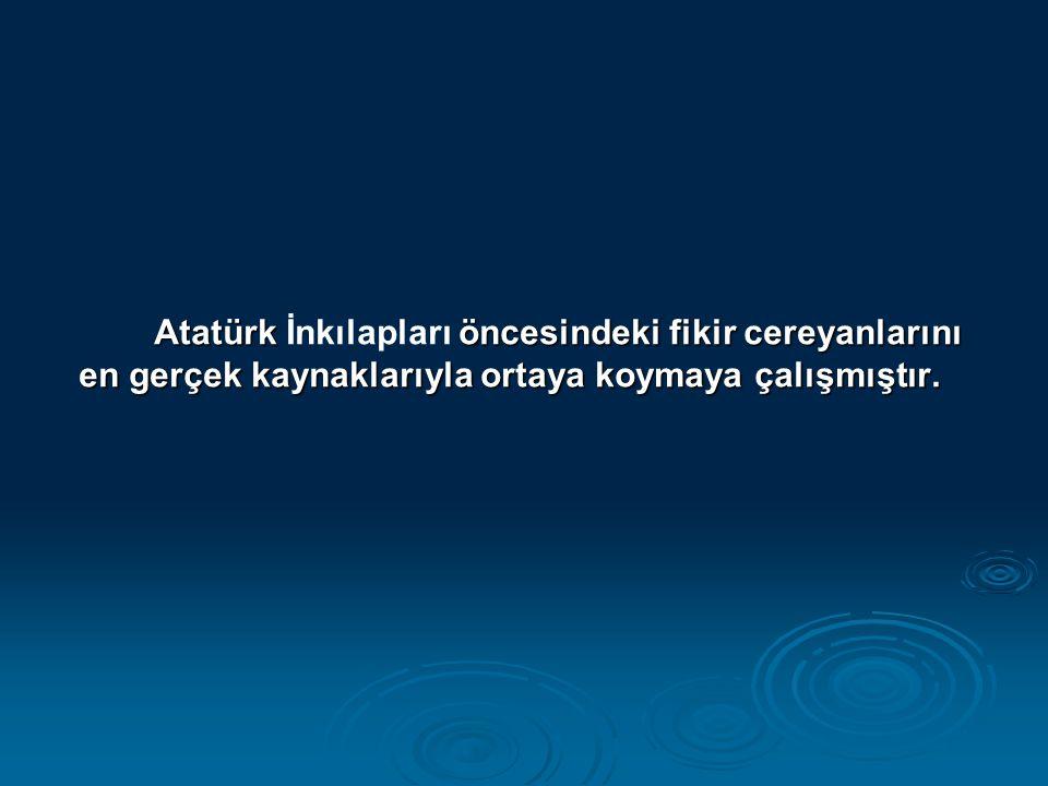Atatürk İnkılapları öncesindeki fikir cereyanlarını en gerçek kaynaklarıyla ortaya koymaya çalışmıştır.
