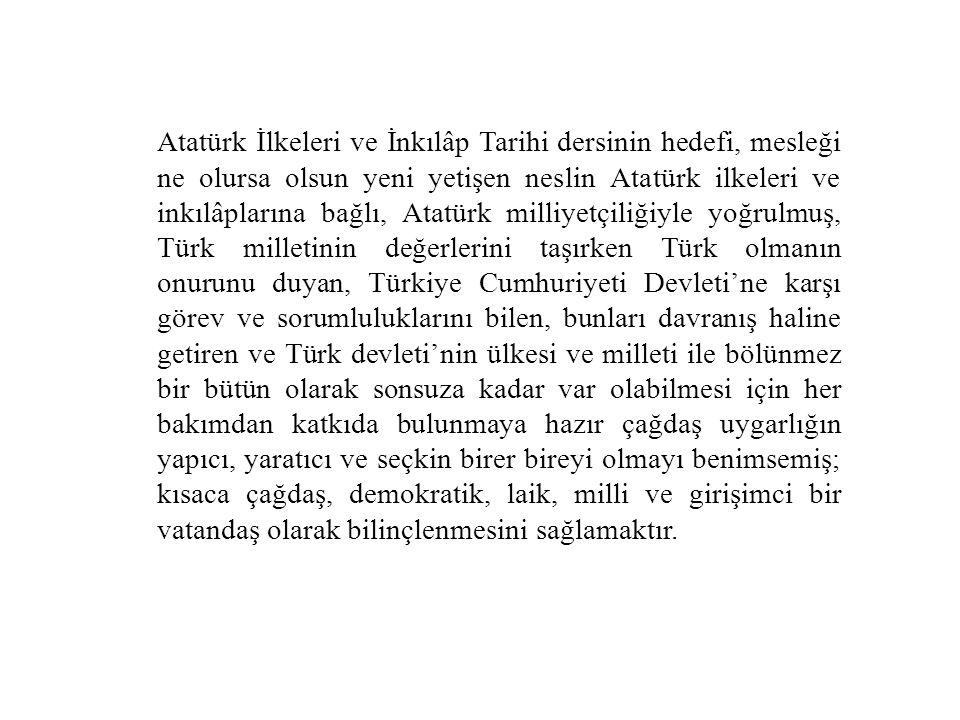 Atatürk İlkeleri ve İnkılâp Tarihi dersinin hedefi, mesleği ne olursa olsun yeni yetişen neslin Atatürk ilkeleri ve inkılâplarına bağlı, Atatürk milliyetçiliğiyle yoğrulmuş, Türk milletinin değerlerini taşırken Türk olmanın onurunu duyan, Türkiye Cumhuriyeti Devleti'ne karşı görev ve sorumluluklarını bilen, bunları davranış haline getiren ve Türk devleti'nin ülkesi ve milleti ile bölünmez bir bütün olarak sonsuza kadar var olabilmesi için her bakımdan katkıda bulunmaya hazır çağdaş uygarlığın yapıcı, yaratıcı ve seçkin birer bireyi olmayı benimsemiş; kısaca çağdaş, demokratik, laik, milli ve girişimci bir vatandaş olarak bilinçlenmesini sağlamaktır.