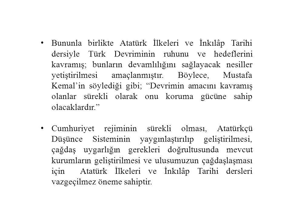 Bununla birlikte Atatürk İlkeleri ve İnkılâp Tarihi dersiyle Türk Devriminin ruhunu ve hedeflerini kavramış; bunların devamlılığını sağlayacak nesiller yetiştirilmesi amaçlanmıştır. Böylece, Mustafa Kemal'in söylediği gibi; Devrimin amacını kavramış olanlar sürekli olarak onu koruma gücüne sahip olacaklardır.