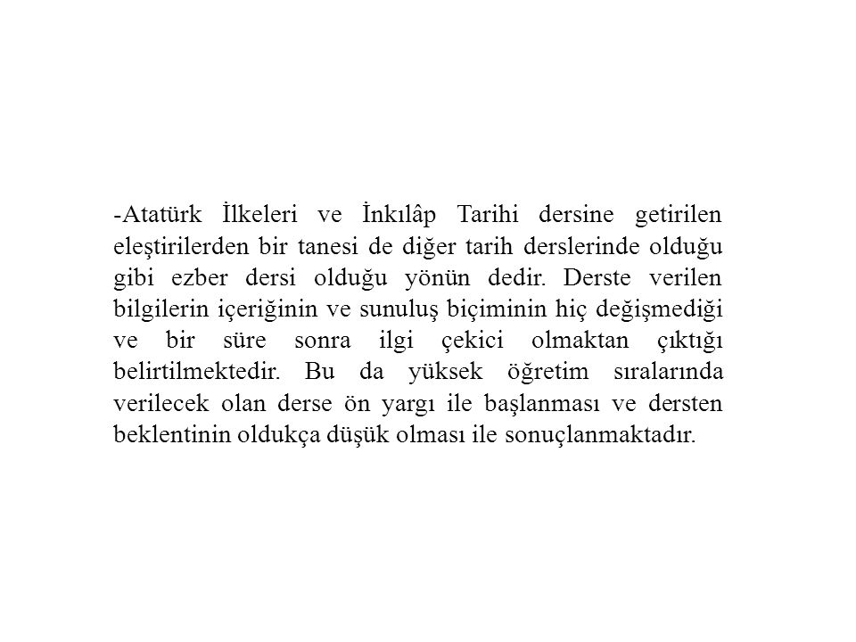 -Atatürk İlkeleri ve İnkılâp Tarihi dersine getirilen eleştirilerden bir tanesi de diğer tarih derslerinde olduğu gibi ezber dersi olduğu yönün dedir.
