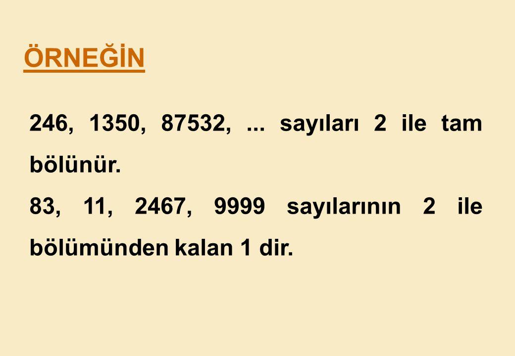 ÖRNEĞİN 246, 1350, 87532, ... sayıları 2 ile tam bölünür.