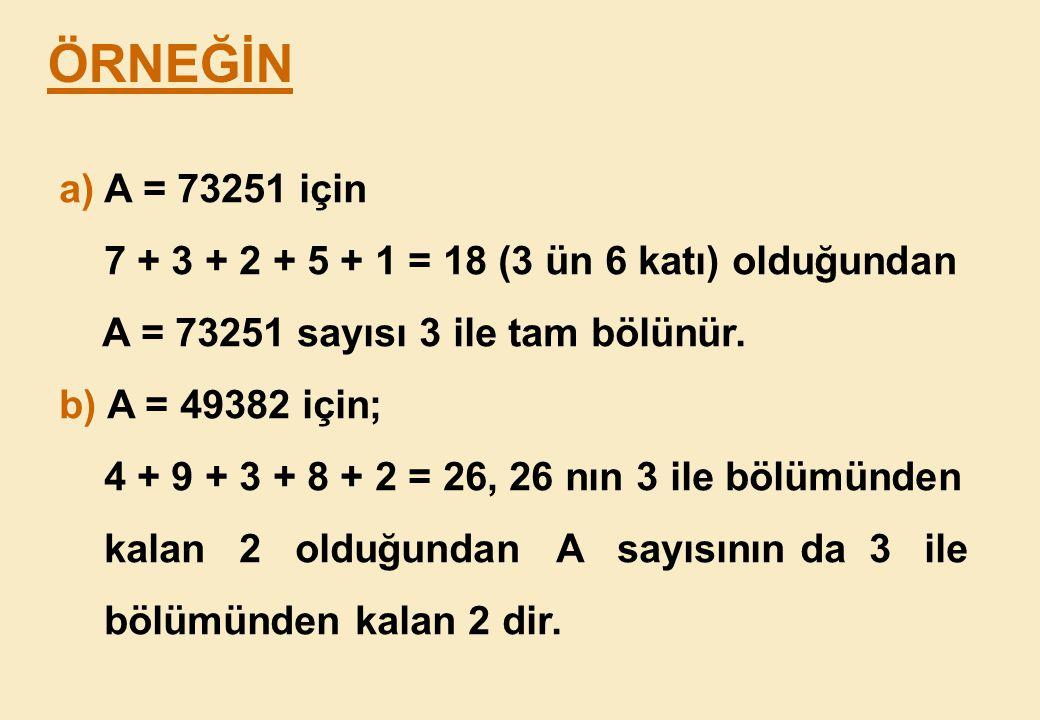 ÖRNEĞİN a) A = 73251 için. 7 + 3 + 2 + 5 + 1 = 18 (3 ün 6 katı) olduğundan. A = 73251 sayısı 3 ile tam bölünür.