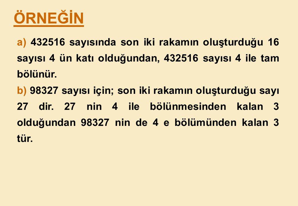 ÖRNEĞİN a) 432516 sayısında son iki rakamın oluşturduğu 16 sayısı 4 ün katı olduğundan, 432516 sayısı 4 ile tam bölünür.