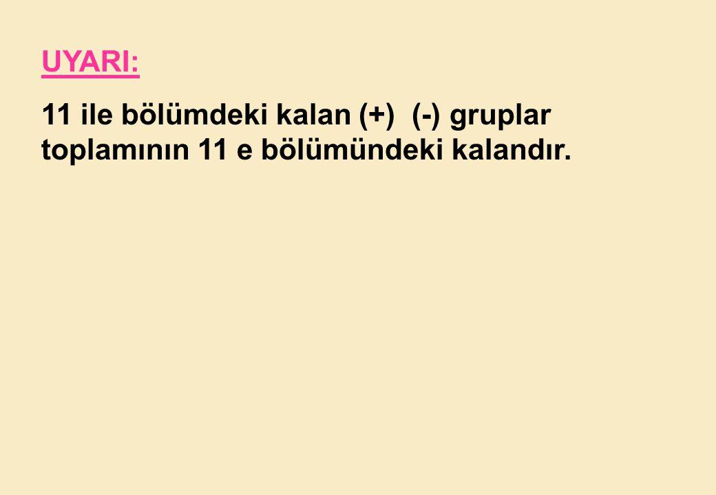 UYARI: 11 ile bölümdeki kalan (+) (-) gruplar toplamının 11 e bölümündeki kalandır.