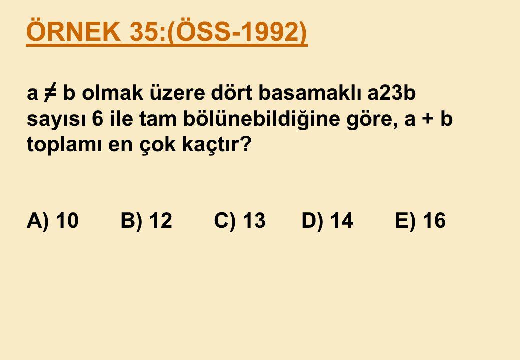 ÖRNEK 35:(ÖSS-1992) a = b olmak üzere dört basamaklı a23b sayısı 6 ile tam bölünebildiğine göre, a + b toplamı en çok kaçtır