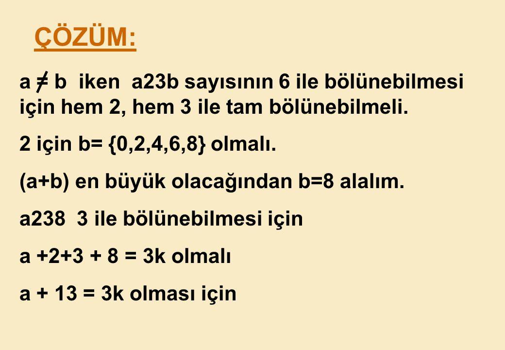 ÇÖZÜM: a = b iken a23b sayısının 6 ile bölünebilmesi için hem 2, hem 3 ile tam bölünebilmeli. 2 için b= {0,2,4,6,8} olmalı.