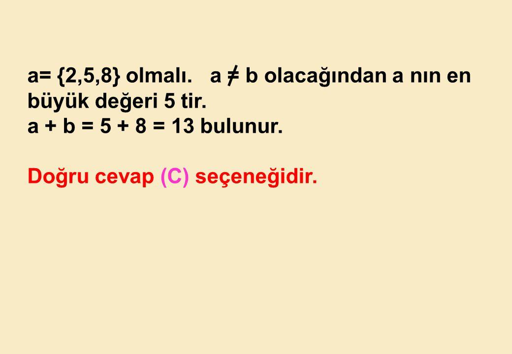 a= {2,5,8} olmalı. a = b olacağından a nın en büyük değeri 5 tir.