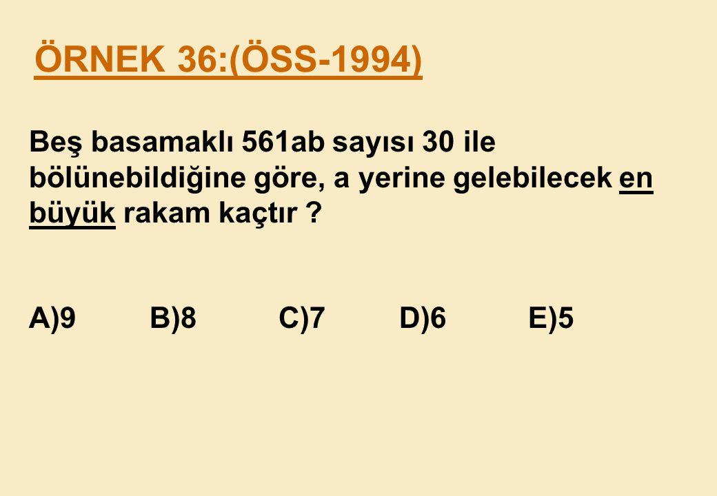 ÖRNEK 36:(ÖSS-1994) Beş basamaklı 561ab sayısı 30 ile bölünebildiğine göre, a yerine gelebilecek en büyük rakam kaçtır