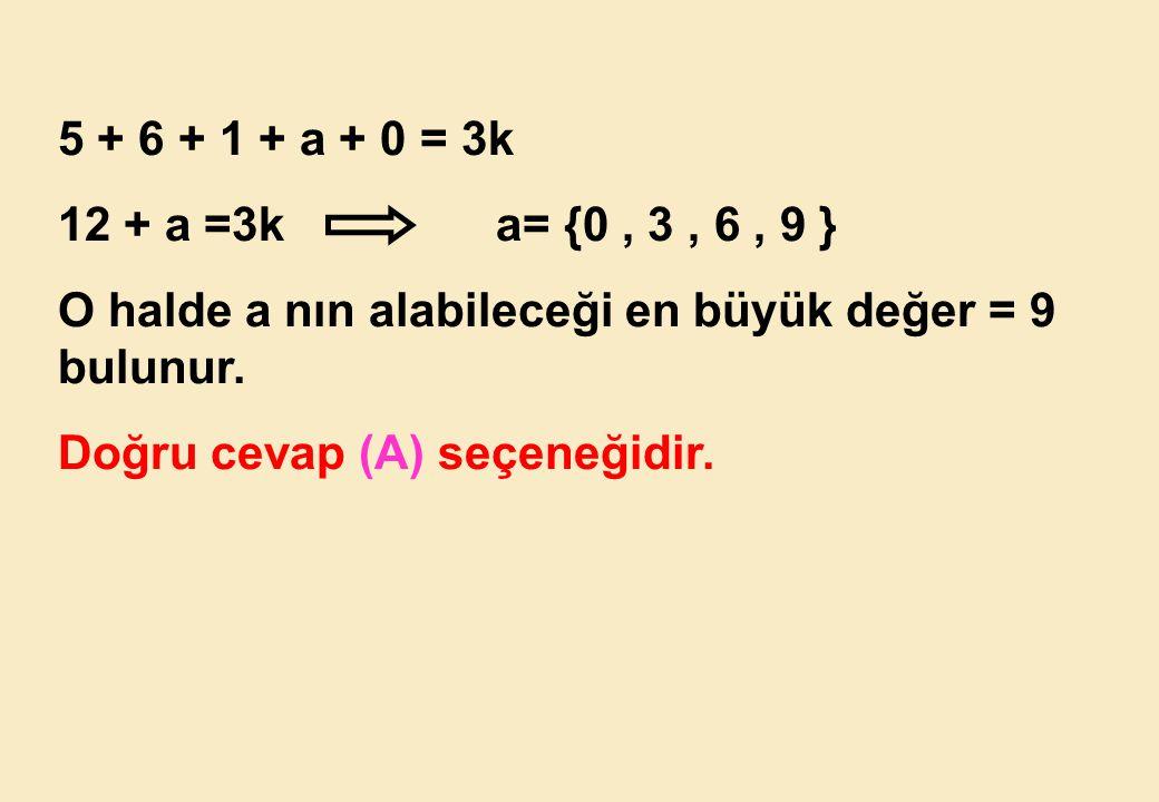 5 + 6 + 1 + a + 0 = 3k 12 + a =3k a= {0 , 3 , 6 , 9 } O halde a nın alabileceği en büyük değer = 9 bulunur.