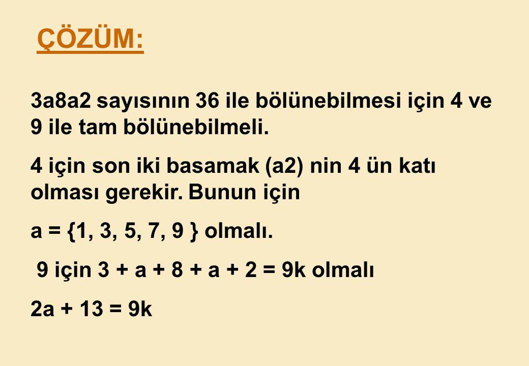 ÇÖZÜM: 3a8a2 sayısının 36 ile bölünebilmesi için 4 ve 9 ile tam bölünebilmeli. 4 için son iki basamak (a2) nin 4 ün katı olması gerekir. Bunun için.