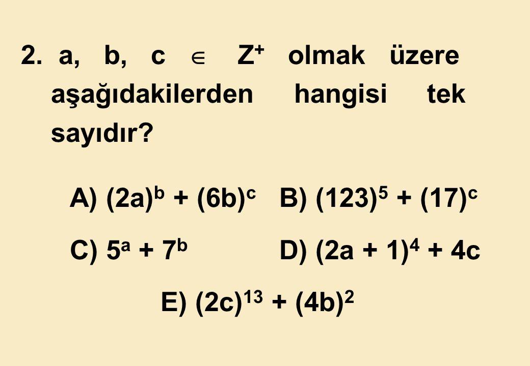 2. a, b, c  Z+ olmak üzere aşağıdakilerden hangisi tek. sayıdır A) (2a)b + (6b)c B) (123)5 + (17)c.