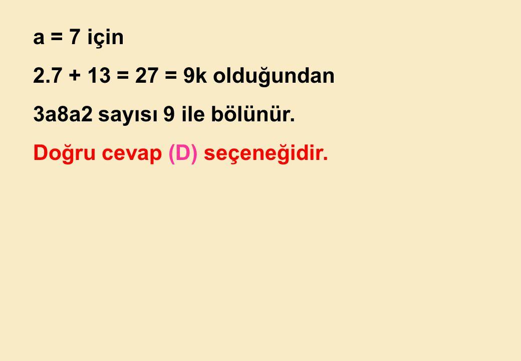 a = 7 için 2.7 + 13 = 27 = 9k olduğundan 3a8a2 sayısı 9 ile bölünür. Doğru cevap (D) seçeneğidir.