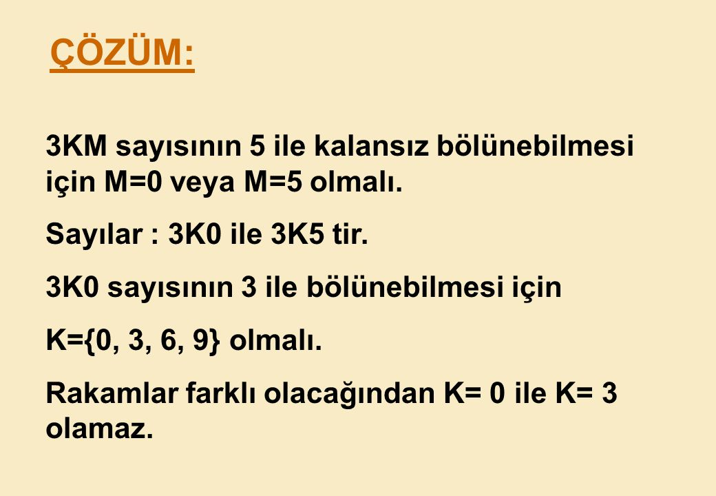 ÇÖZÜM: 3KM sayısının 5 ile kalansız bölünebilmesi için M=0 veya M=5 olmalı. Sayılar : 3K0 ile 3K5 tir.