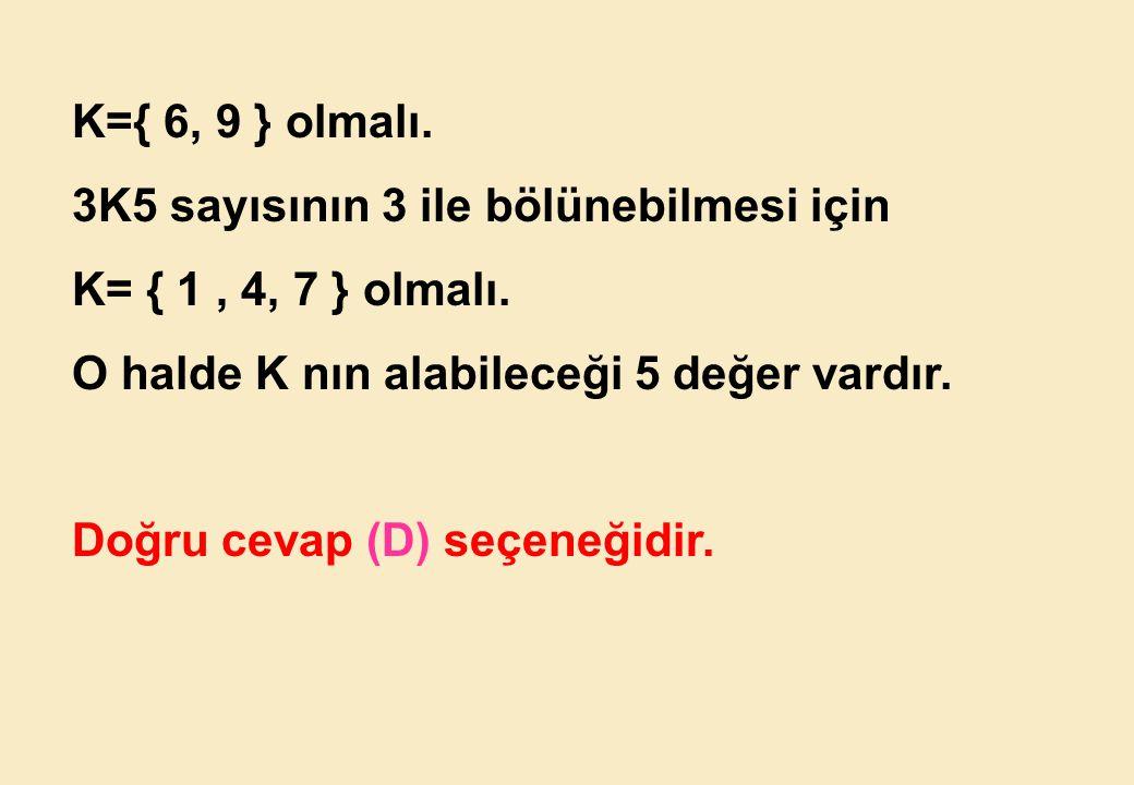 K={ 6, 9 } olmalı. 3K5 sayısının 3 ile bölünebilmesi için. K= { 1 , 4, 7 } olmalı. O halde K nın alabileceği 5 değer vardır.