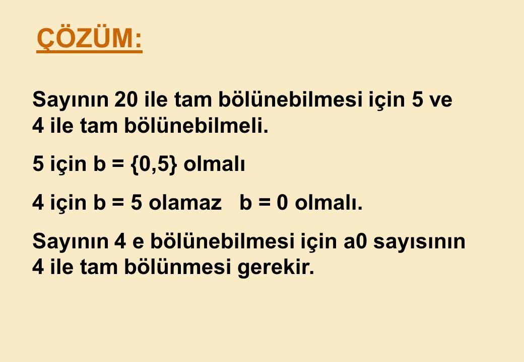 ÇÖZÜM: Sayının 20 ile tam bölünebilmesi için 5 ve 4 ile tam bölünebilmeli. 5 için b = {0,5} olmalı.