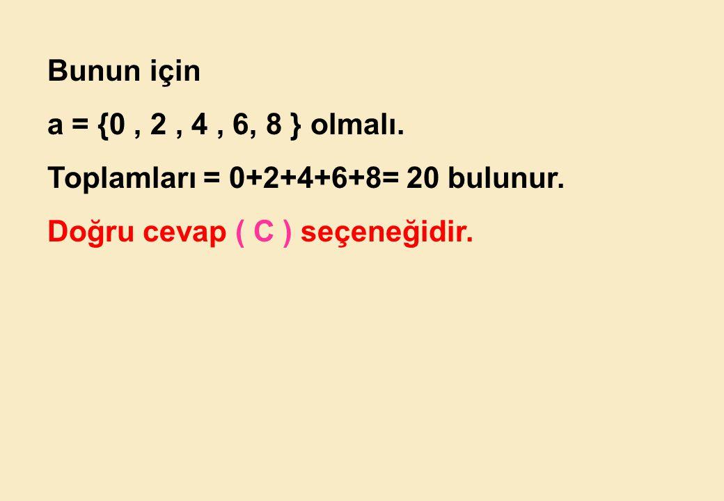 Bunun için a = {0 , 2 , 4 , 6, 8 } olmalı. Toplamları = 0+2+4+6+8= 20 bulunur.