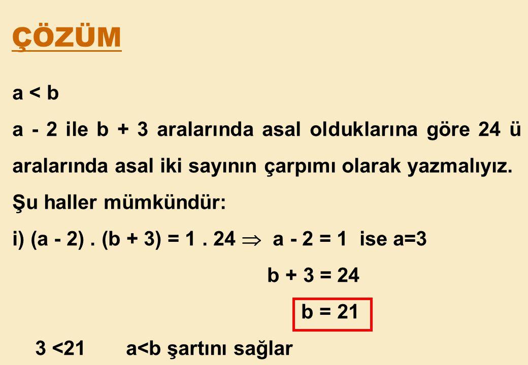 ÇÖZÜM a < b. a - 2 ile b + 3 aralarında asal olduklarına göre 24 ü aralarında asal iki sayının çarpımı olarak yazmalıyız.