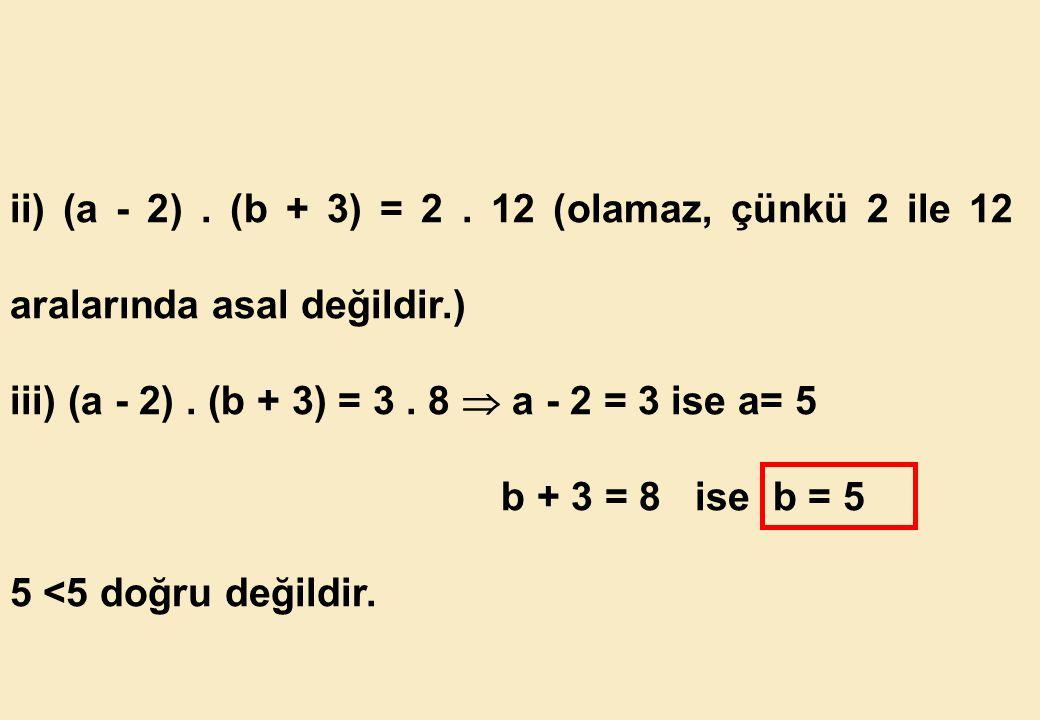 ii) (a - 2) . (b + 3) = 2 . 12 (olamaz, çünkü 2 ile 12 aralarında asal değildir.)