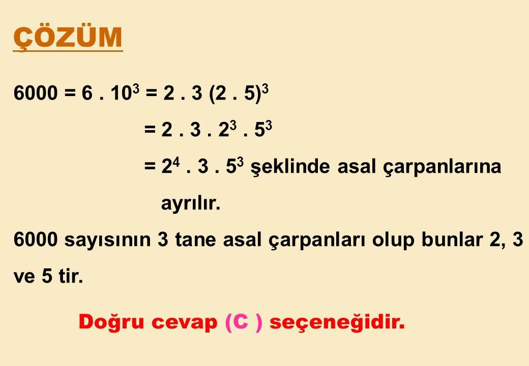 ÇÖZÜM 6000 = 6 . 103 = 2 . 3 (2 . 5)3. = 2 . 3 . 23 . 53. = 24 . 3 . 53 şeklinde asal çarpanlarına.