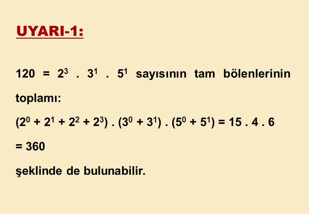 UYARI-1: 120 = 23 . 31 . 51 sayısının tam bölenlerinin toplamı: