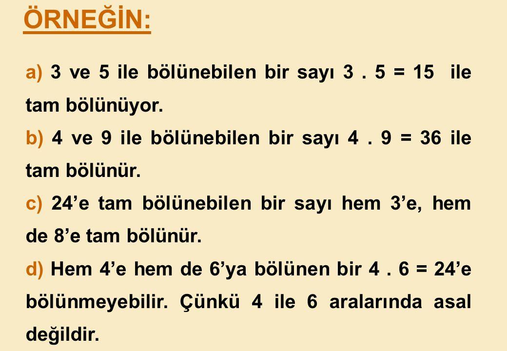 ÖRNEĞİN: a) 3 ve 5 ile bölünebilen bir sayı 3 . 5 = 15 ile tam bölünüyor. b) 4 ve 9 ile bölünebilen bir sayı 4 . 9 = 36 ile tam bölünür.