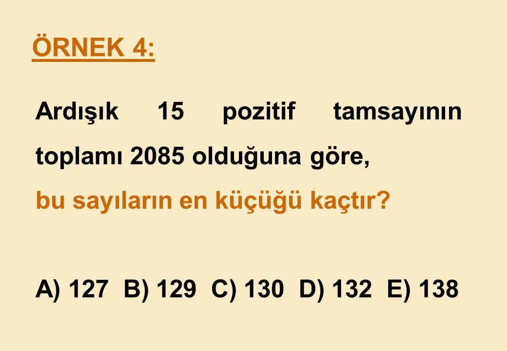 ÖRNEK 4: Ardışık 15 pozitif tamsayının toplamı 2085 olduğuna göre,
