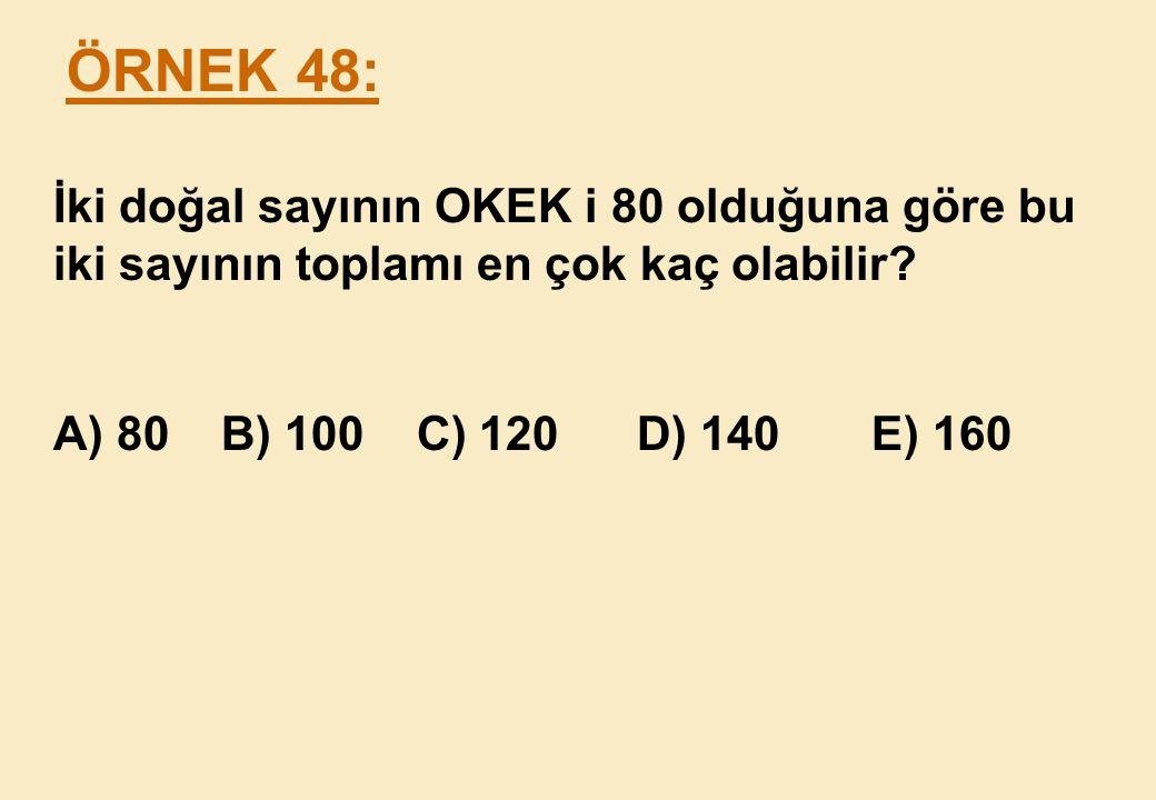 ÖRNEK 48: İki doğal sayının OKEK i 80 olduğuna göre bu iki sayının toplamı en çok kaç olabilir.