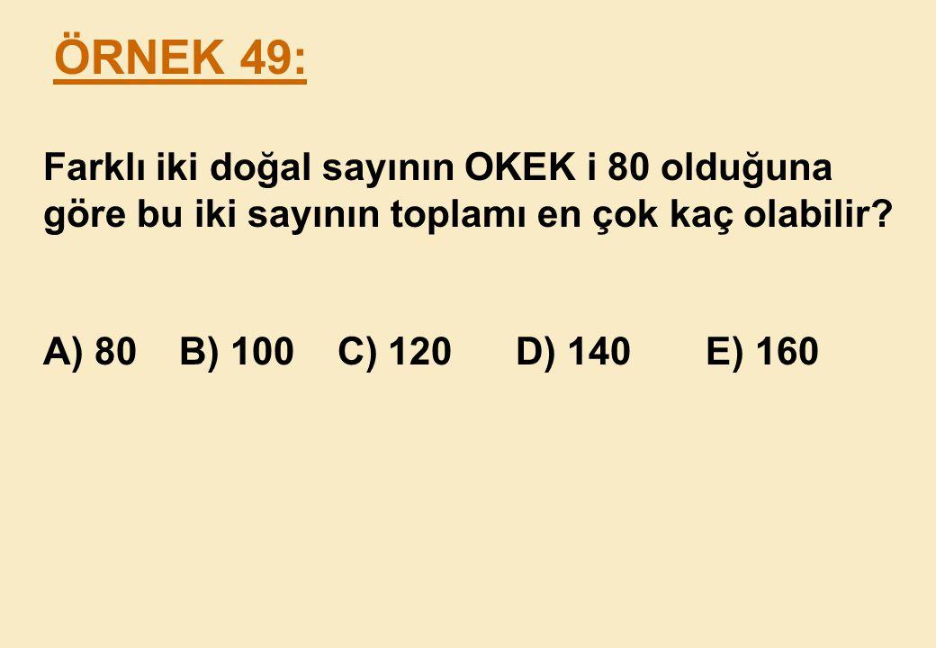 ÖRNEK 49: Farklı iki doğal sayının OKEK i 80 olduğuna göre bu iki sayının toplamı en çok kaç olabilir