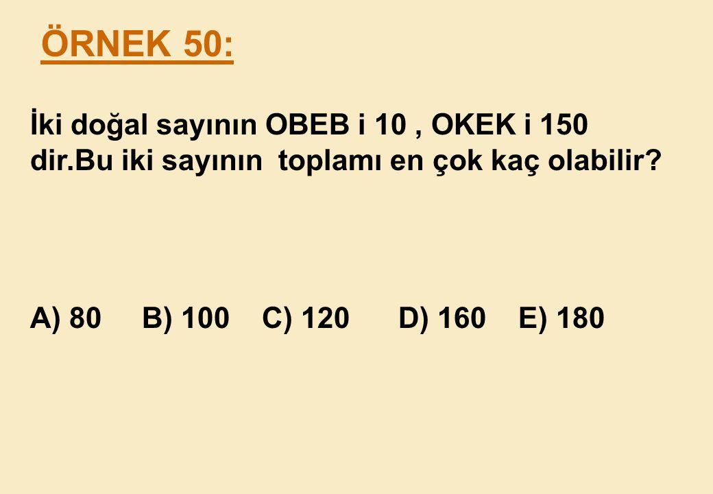 ÖRNEK 50: İki doğal sayının OBEB i 10 , OKEK i 150 dir.Bu iki sayının toplamı en çok kaç olabilir